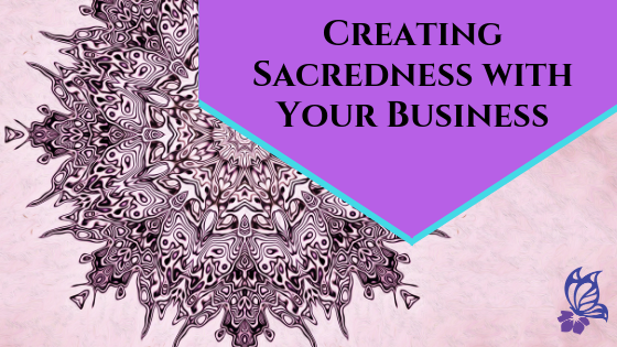 Creating Sacredness With Your Business